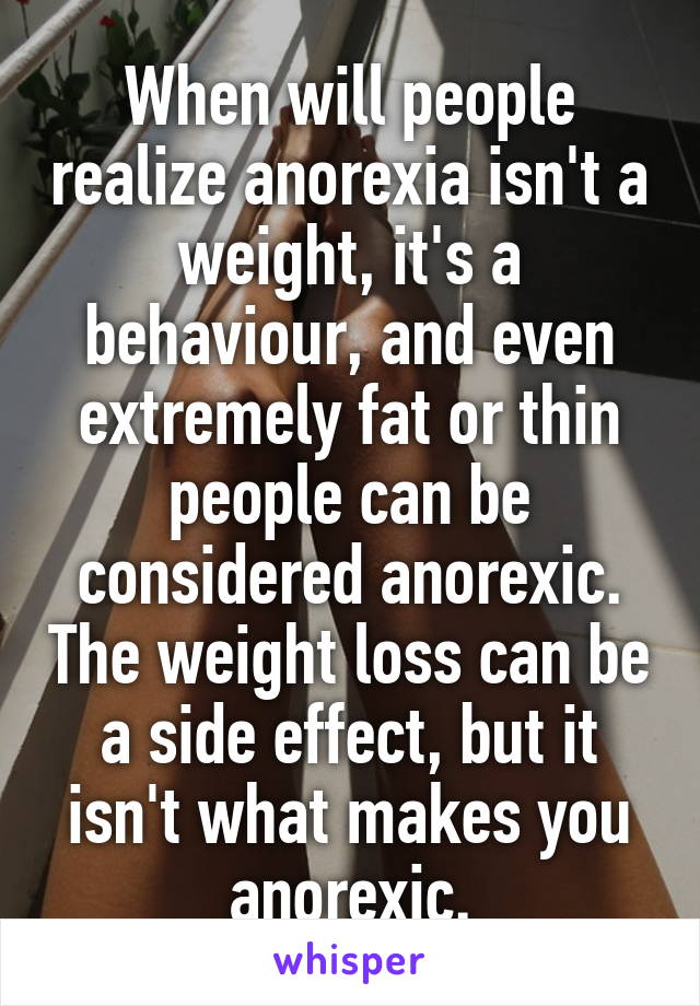 When will people realize anorexia isn't a weight, it's a behaviour, and even extremely fat or thin people can be considered anorexic. The weight loss can be a side effect, but it isn't what makes you anorexic.