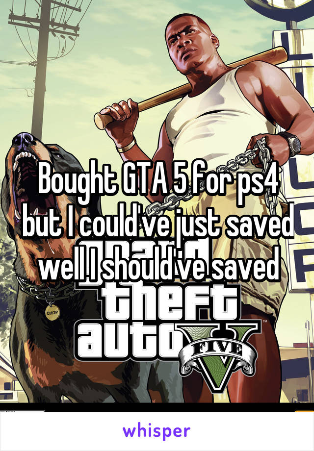 Bought GTA 5 for ps4 but I could've just saved well I should've saved