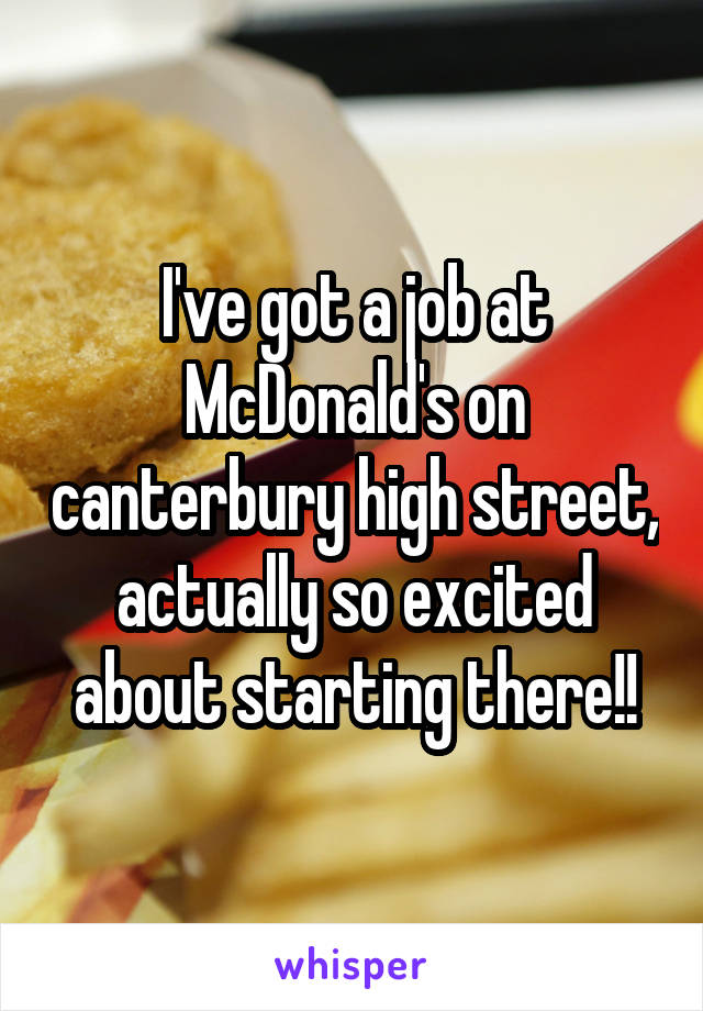 I've got a job at McDonald's on canterbury high street, actually so excited about starting there!!