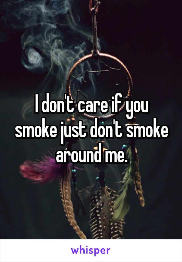 I don't care if you smoke just don't smoke around me.