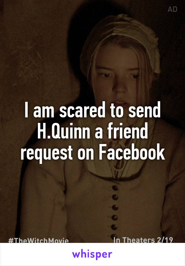 I am scared to send H.Quinn a friend request on Facebook