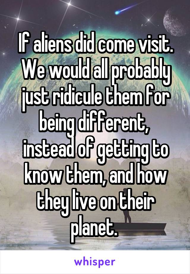 If aliens did come visit. We would all probably just ridicule them for being different,  instead of getting to know them, and how they live on their planet.