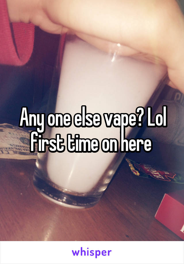 Any one else vape? Lol first time on here
