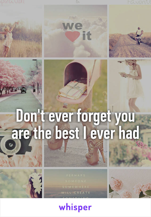 Don't ever forget you are the best I ever had