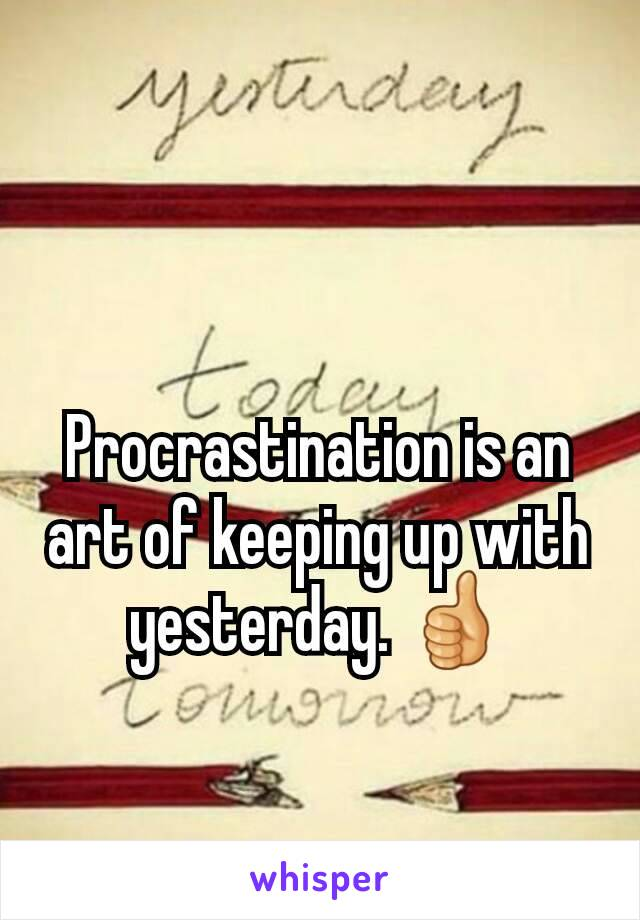 Procrastination is an art of keeping up with yesterday. 👍