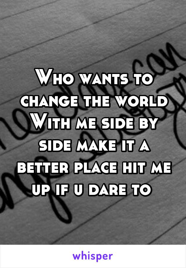 Who wants to change the world With me side by side make it a better place hit me up if u dare to