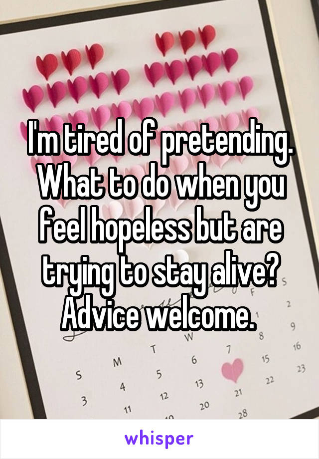 I'm tired of pretending. What to do when you feel hopeless but are trying to stay alive? Advice welcome.