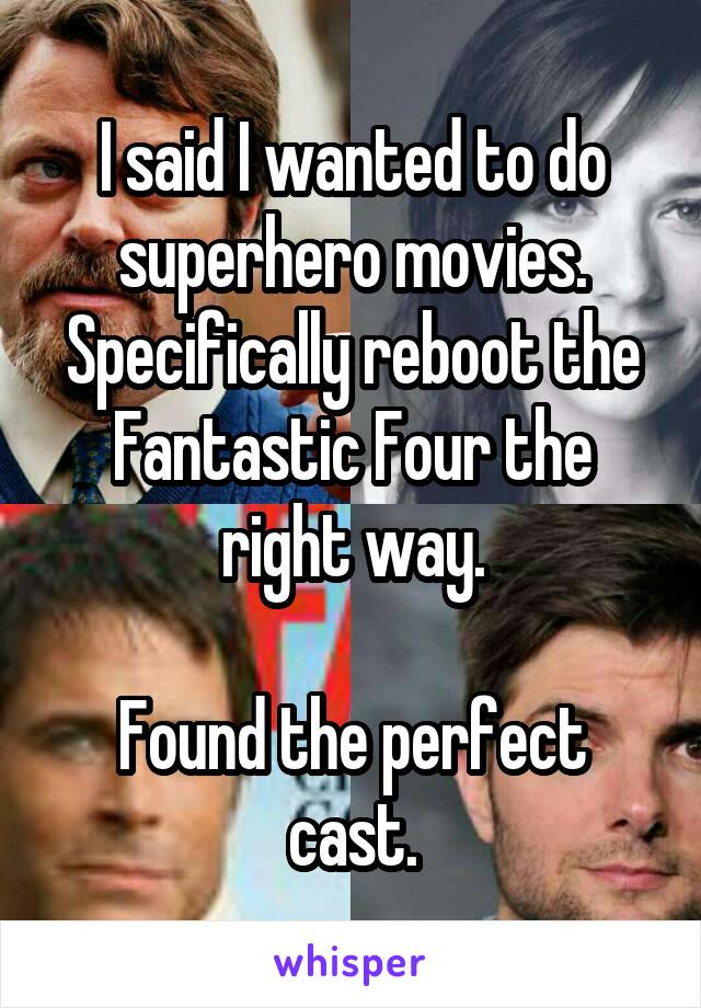 I said I wanted to do superhero movies. Specifically reboot the Fantastic Four the right way.  Found the perfect cast.