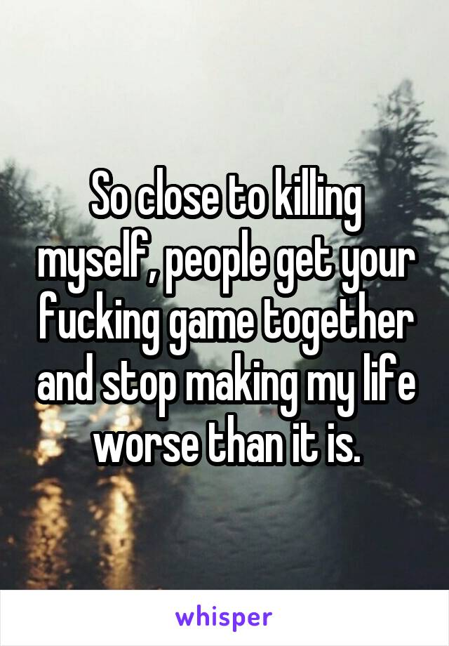So close to killing myself, people get your fucking game together and stop making my life worse than it is.
