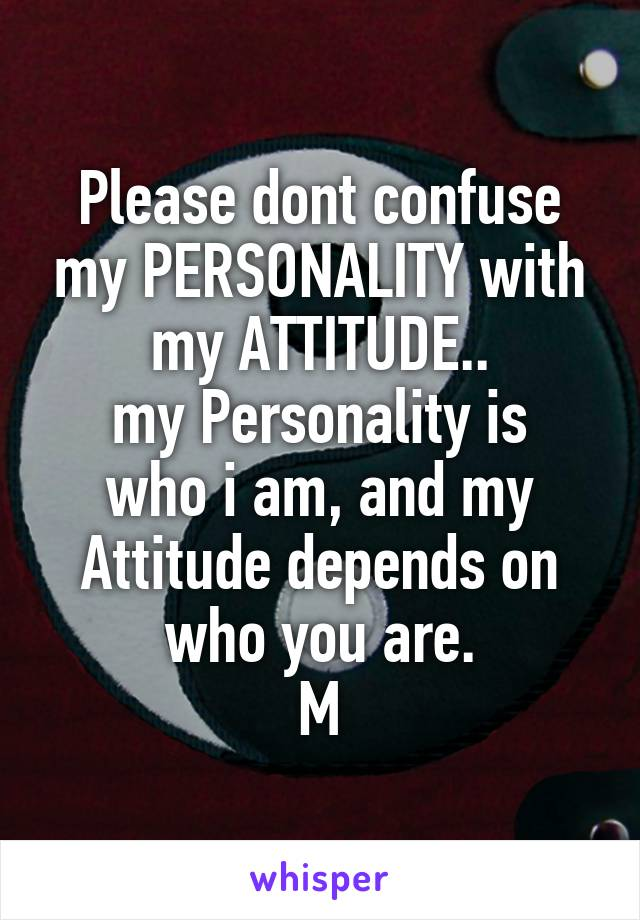 Please dont confuse my PERSONALITY with my ATTITUDE.. my Personality is who i am, and my Attitude depends on who you are. M