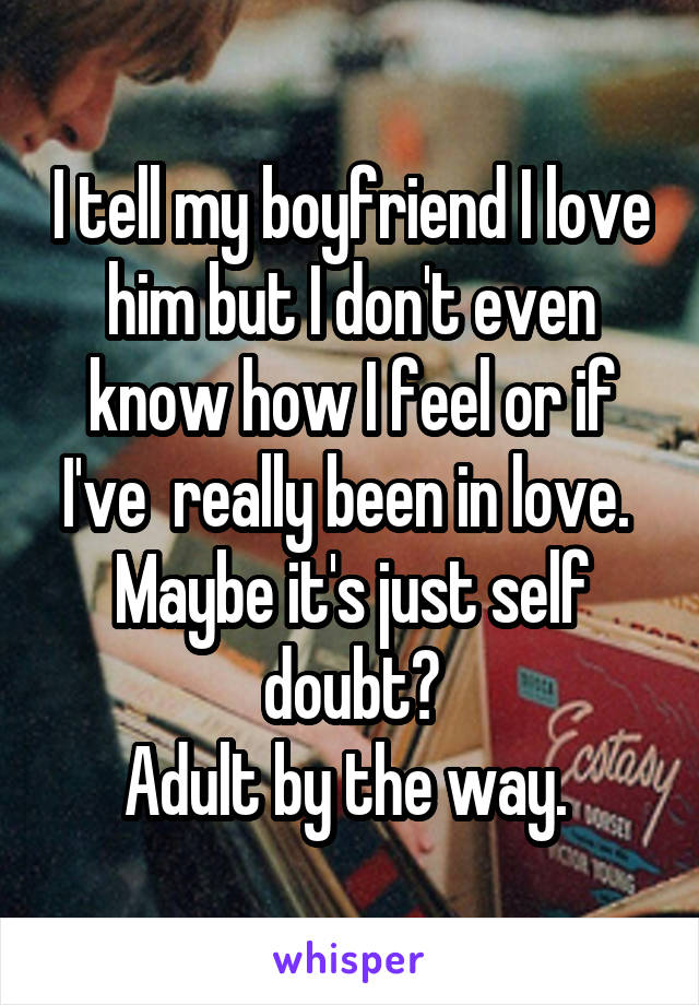 I tell my boyfriend I love him but I don't even know how I feel or if I've  really been in love.  Maybe it's just self doubt? Adult by the way.