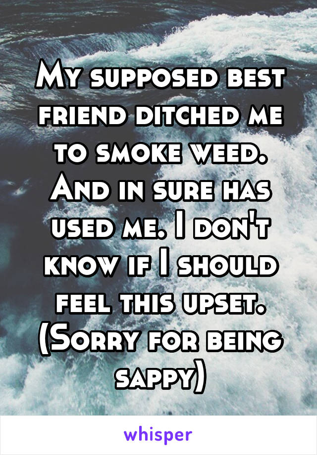 My supposed best friend ditched me to smoke weed. And in sure has used me. I don't know if I should feel this upset. (Sorry for being sappy)