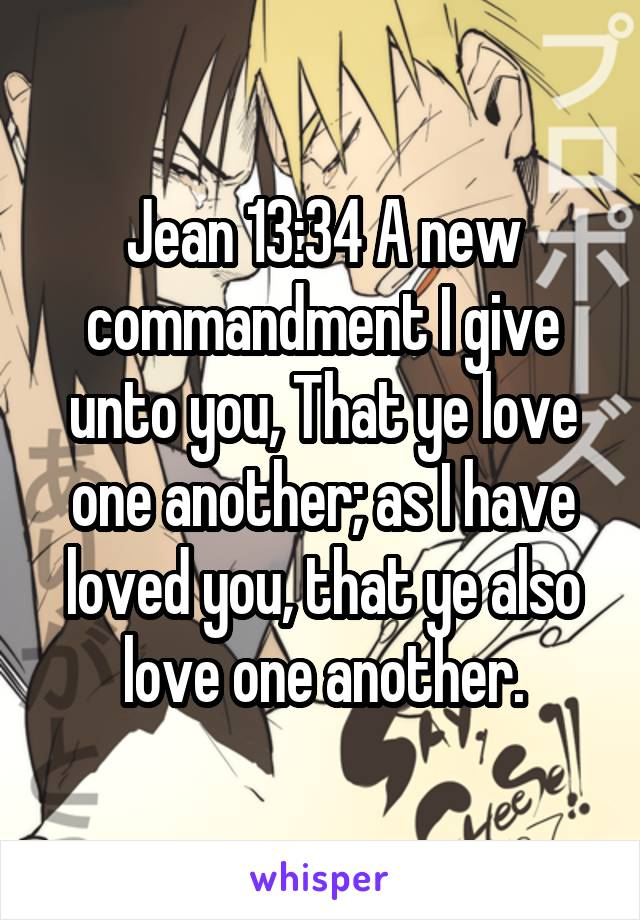 Jean 13:34 A new commandment I give unto you, That ye love one another; as I have loved you, that ye also love one another.