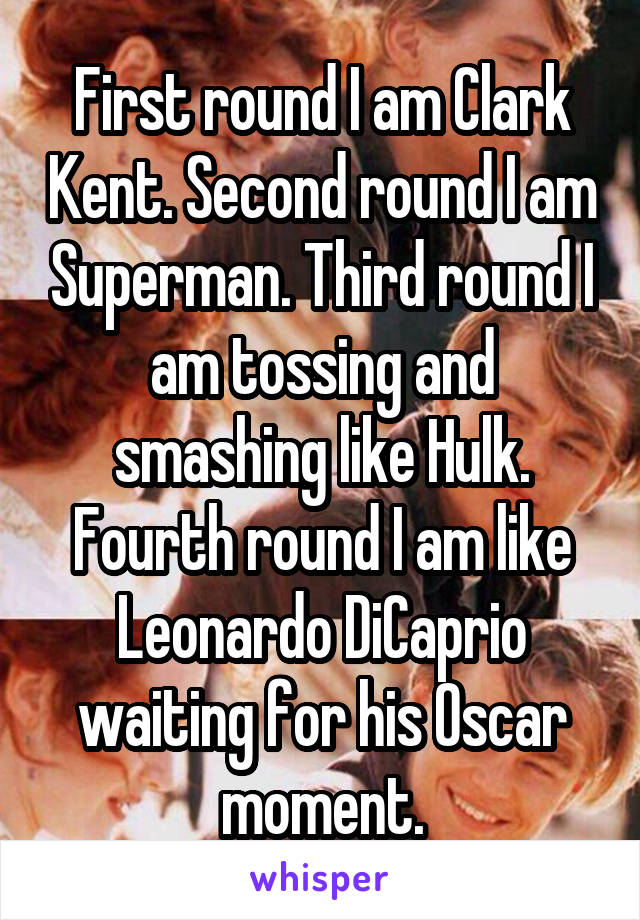 First round I am Clark Kent. Second round I am Superman. Third round I am tossing and smashing like Hulk. Fourth round I am like Leonardo DiCaprio waiting for his Oscar moment.