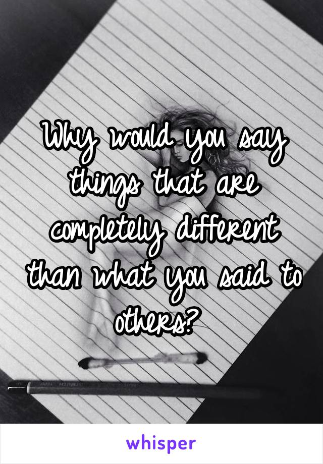 Why would you say things that are completely different than what you said to others?