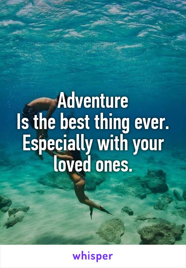 Adventure Is the best thing ever. Especially with your loved ones.