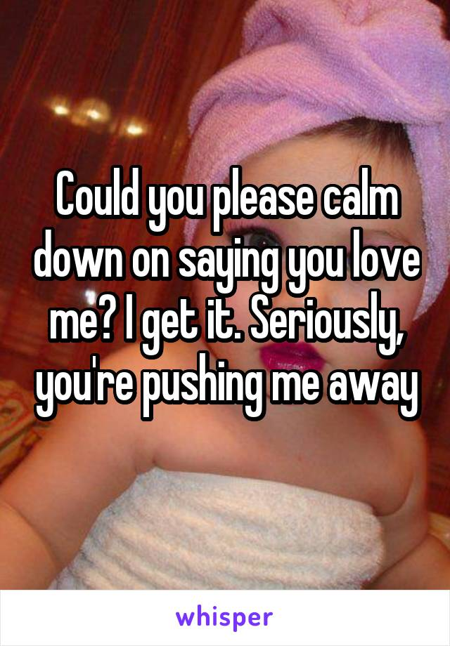 Could you please calm down on saying you love me? I get it. Seriously, you're pushing me away