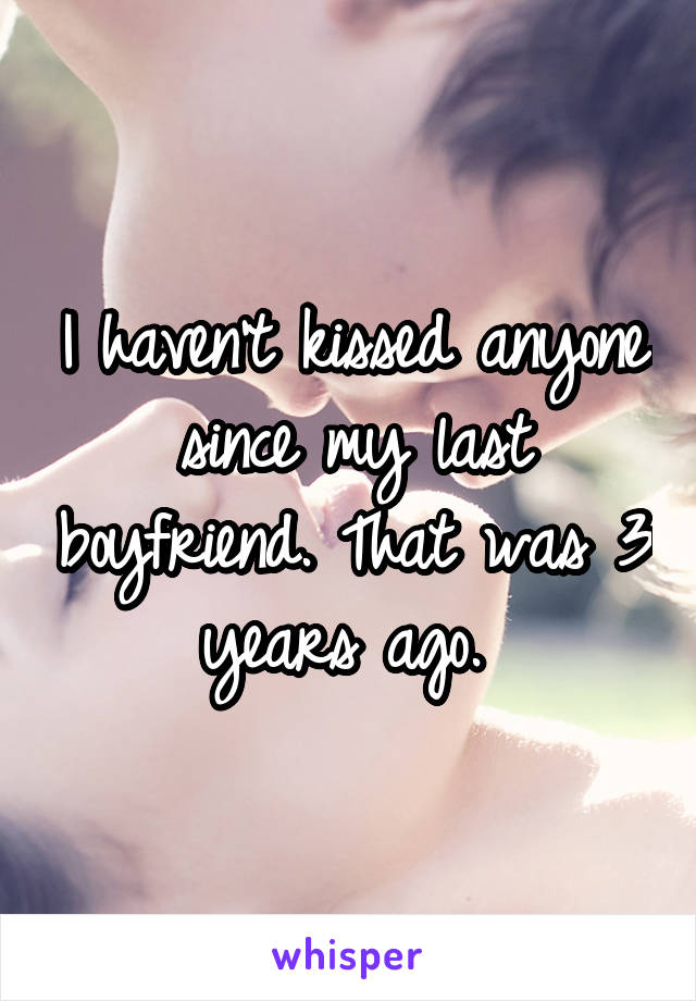 I haven't kissed anyone since my last boyfriend. That was 3 years ago.