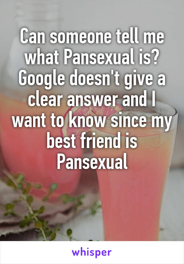Can someone tell me what Pansexual is? Google doesn't give a clear answer and I want to know since my best friend is Pansexual