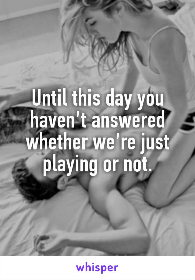 Until this day you haven't answered whether we're just playing or not.