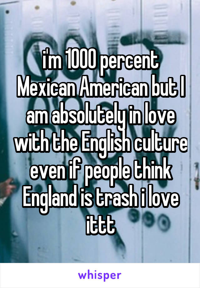 i'm 1000 percent Mexican American but I am absolutely in love with the English culture even if people think England is trash i love ittt