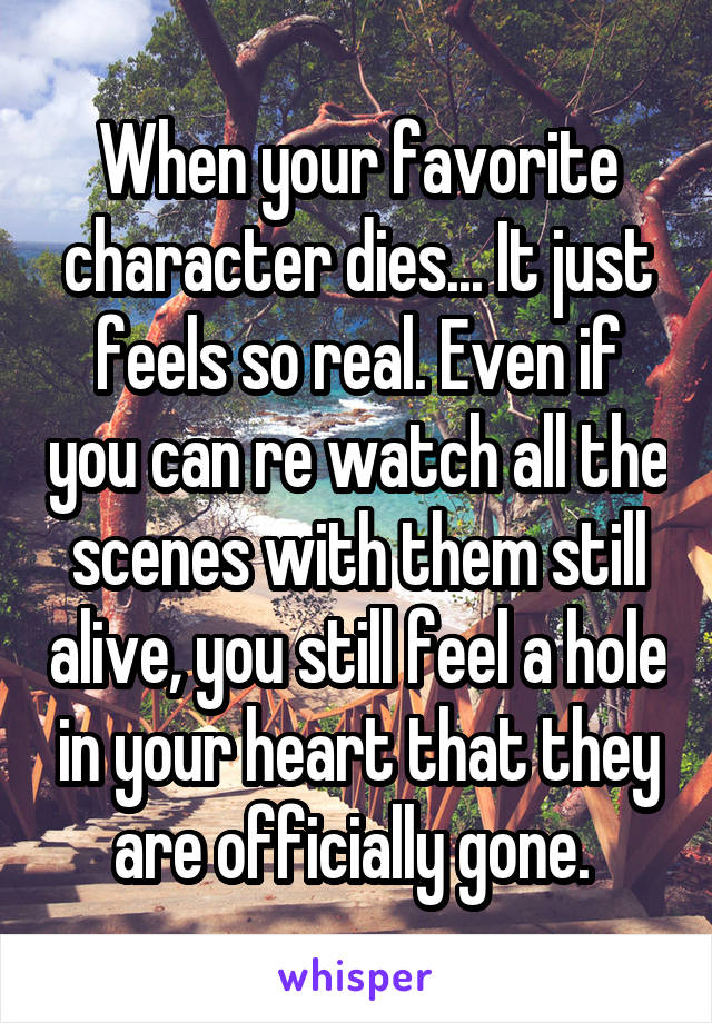 When your favorite character dies... It just feels so real. Even if you can re watch all the scenes with them still alive, you still feel a hole in your heart that they are officially gone.
