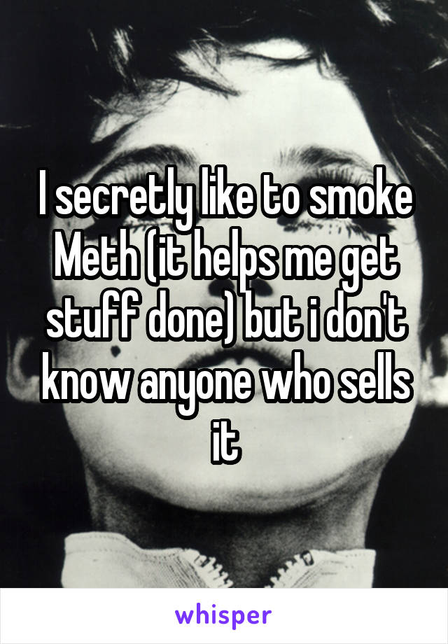 I secretly like to smoke Meth (it helps me get stuff done) but i don't know anyone who sells it