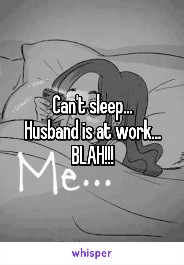 Can't sleep... Husband is at work... BLAH!!!