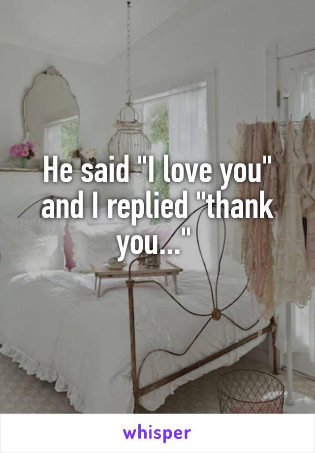 "He said ""I love you"" and I replied ""thank you..."""
