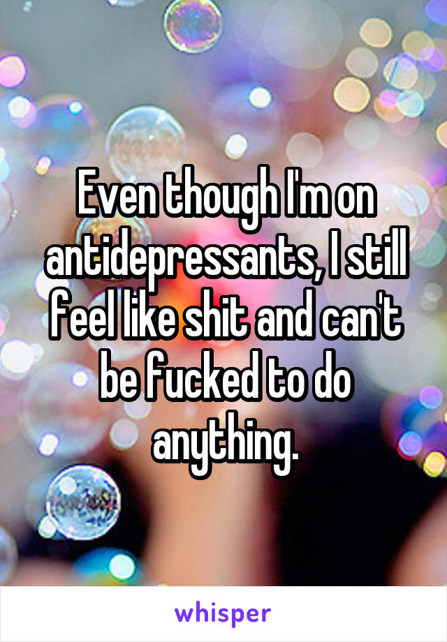 Even though I'm on antidepressants, I still feel like shit and can't be fucked to do anything.