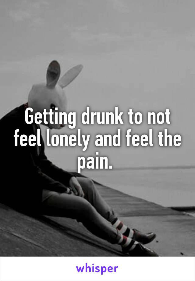 Getting drunk to not feel lonely and feel the pain.
