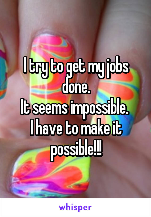 I try to get my jobs done. It seems impossible.  I have to make it possible!!!