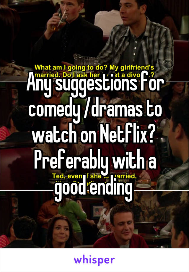 Any suggestions for comedy /dramas to watch on Netflix?  Preferably with a good ending