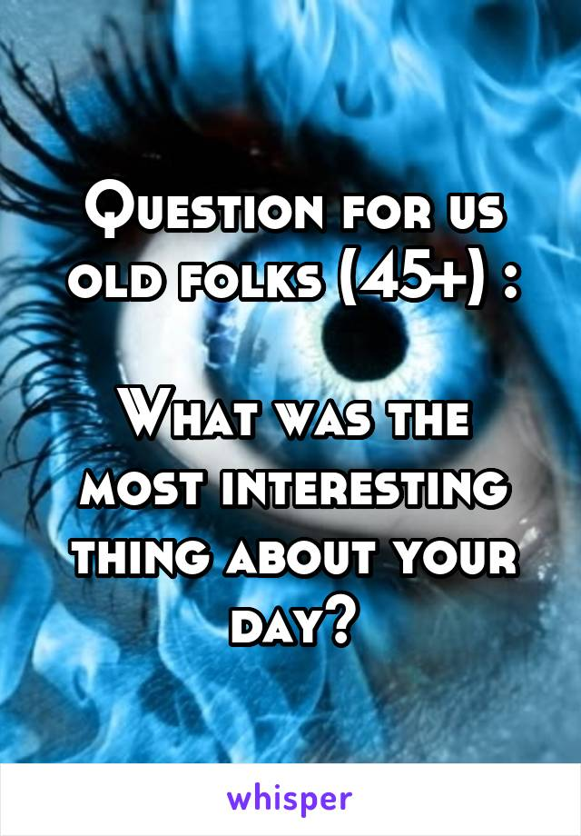 Question for us old folks (45+) :  What was the most interesting thing about your day?