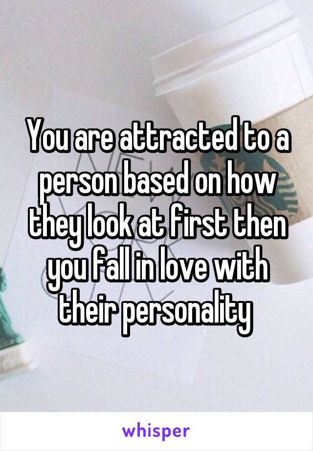 You are attracted to a person based on how they look at first then you fall in love with their personality