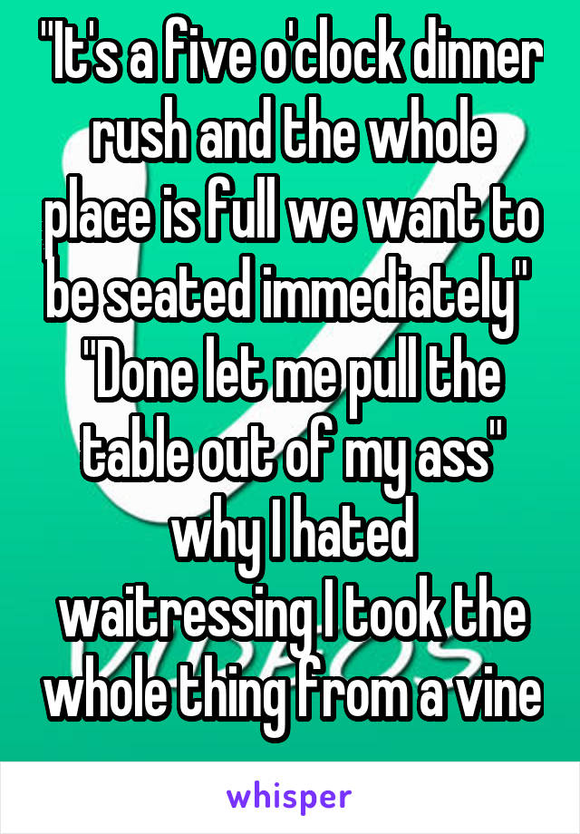 """""""It's a five o'clock dinner rush and the whole place is full we want to be seated immediately""""  """"Done let me pull the table out of my ass"""" why I hated waitressing I took the whole thing from a vine"""