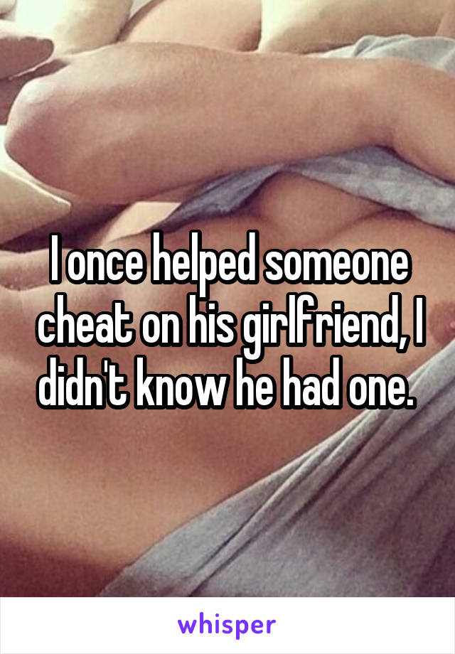 I once helped someone cheat on his girlfriend, I didn't know he had one.