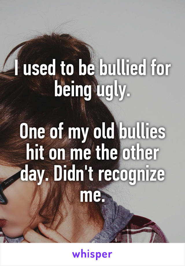 I used to be bullied for being ugly.  One of my old bullies hit on me the other day. Didn't recognize me.