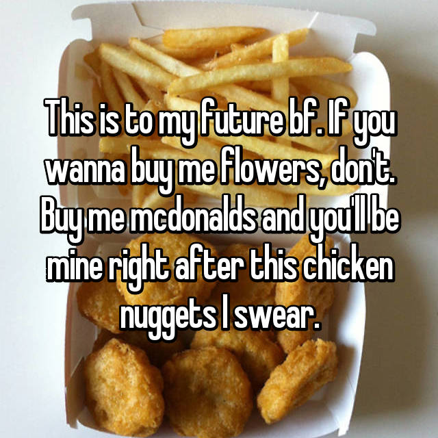 This is to my future bf. If you wanna buy me flowers, don't. Buy me mcdonalds and you'll be mine right after this chicken nuggets I swear.