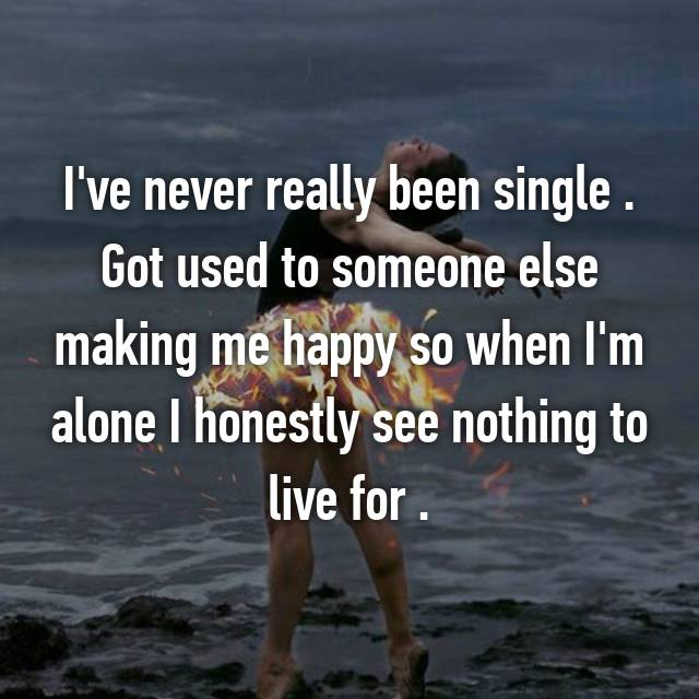 I've never really been single . Got used to someone else making me happy so when I'm alone I honestly see nothing to live for .