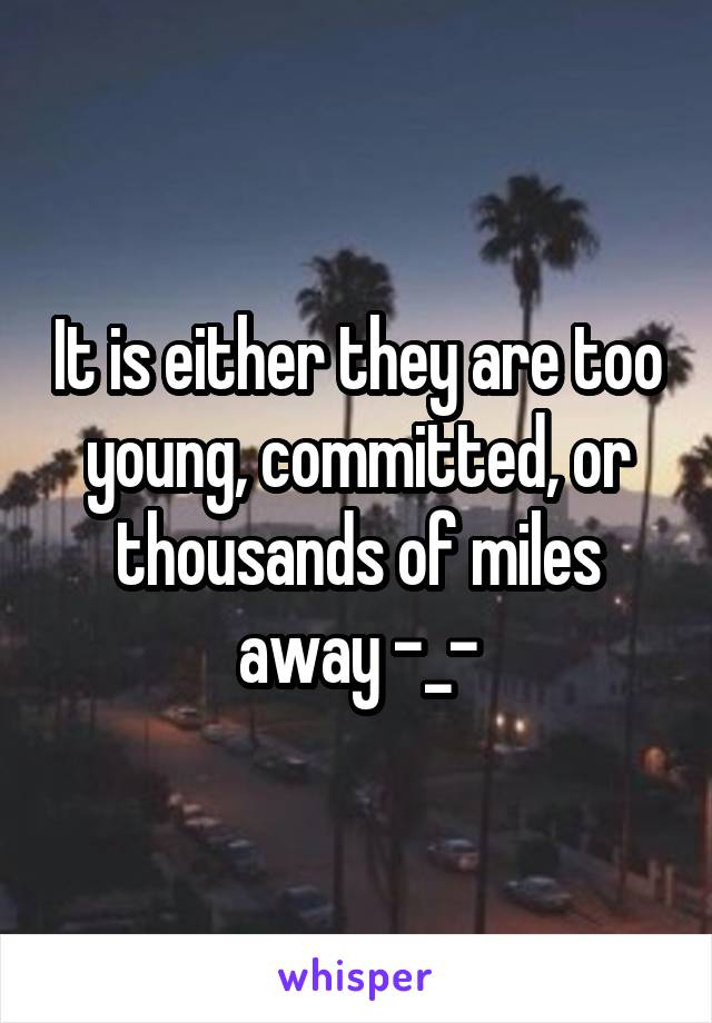 It is either they are too young, committed, or thousands of miles away -_-