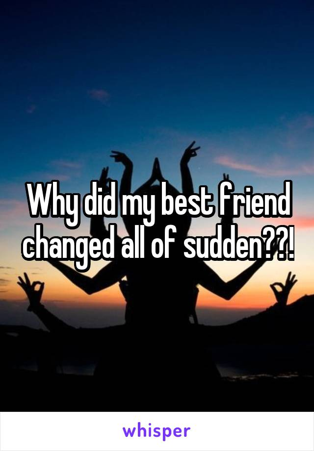 Why did my best friend changed all of sudden??!
