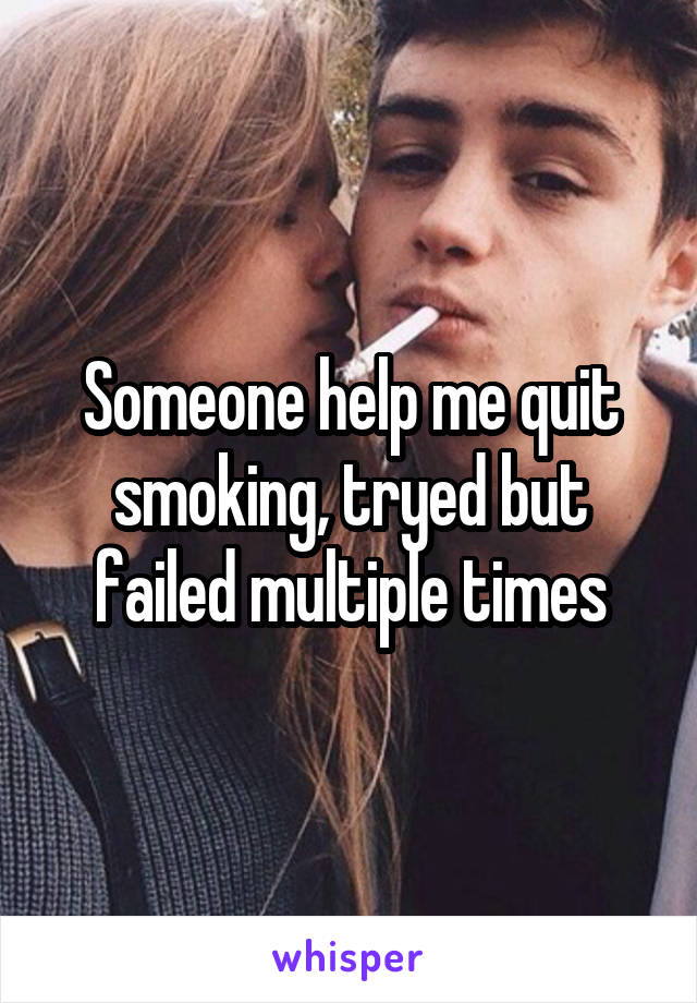 Someone help me quit smoking, tryed but failed multiple times