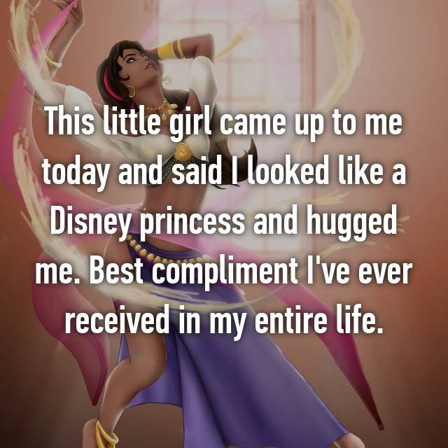 This little girl came up to me today and said I looked like a Disney princess and hugged me. Best compliment I've ever received in my entire life.