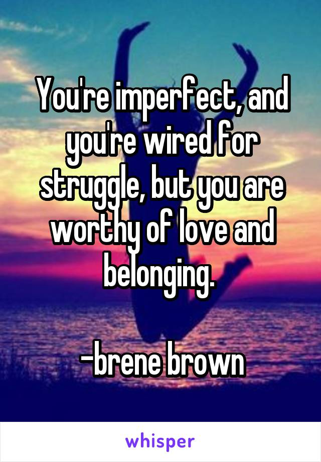 You're imperfect, and you're wired for struggle, but you are worthy of love and belonging.   -brene brown