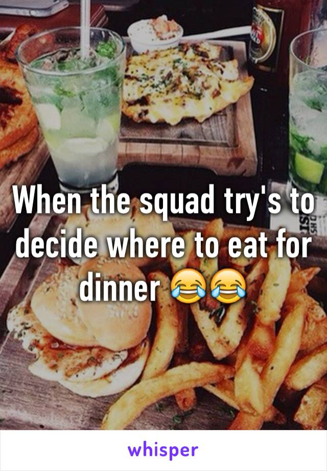 When the squad try's to decide where to eat for dinner 😂😂