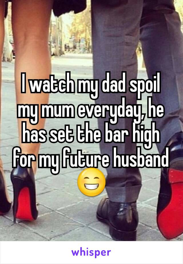 I watch my dad spoil my mum everyday, he has set the bar high for my future husband 😁