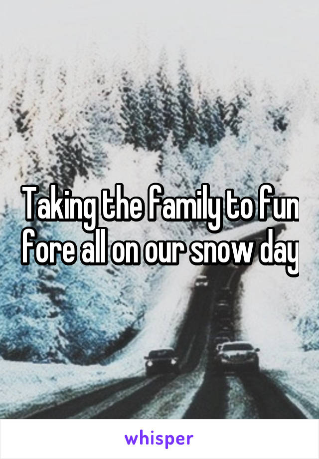 Taking the family to fun fore all on our snow day