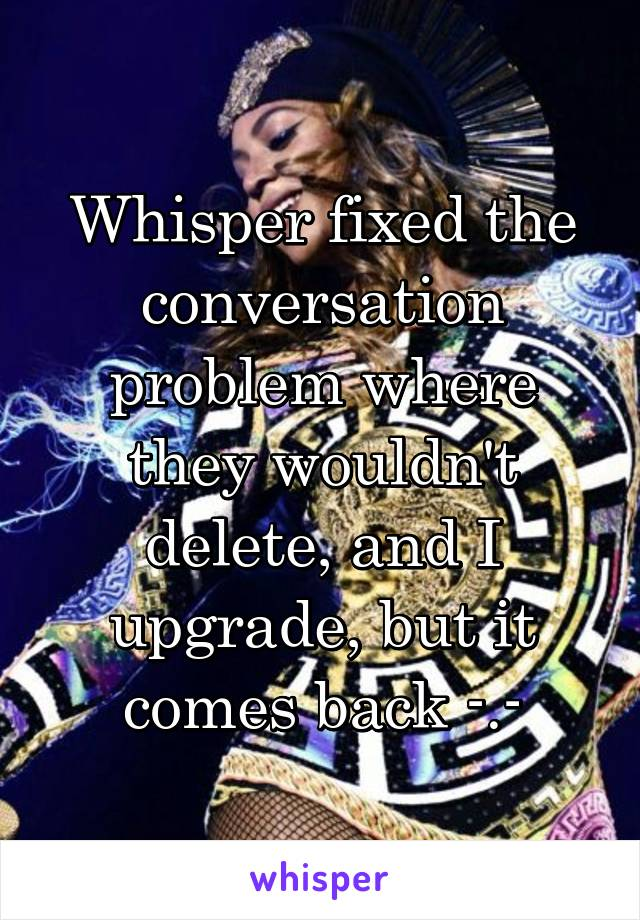Whisper fixed the conversation problem where they wouldn't delete, and I upgrade, but it comes back -.-