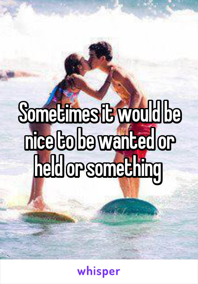 Sometimes it would be nice to be wanted or held or something
